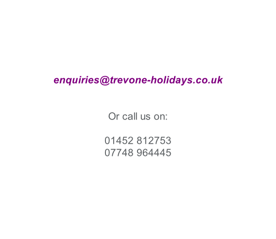 enquiries@trevone-holidays.co.uk   Or call us on:  01452 812753 07748 964445